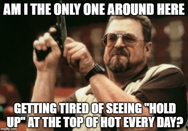 "Am I The Only One Around Here | AM I THE ONLY ONE AROUND HERE GETTING TIRED OF SEEING ""HOLD UP"" AT THE TOP OF HOT EVERY DAY? 