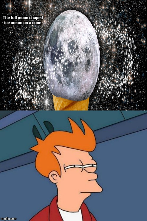The full moon shaped ice cream on a cone | The full moon shaped ice cream on a cone | image tagged in memes,futurama fry,full moon,moon,meme,ice cream cone | made w/ Imgflip meme maker
