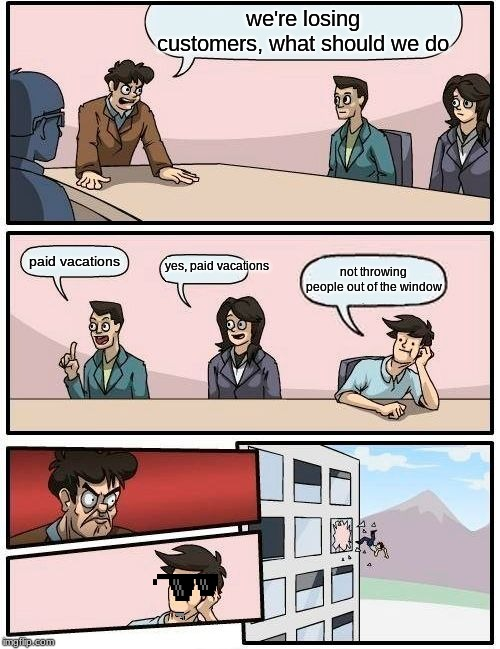 Boardroom Meeting Suggestion | we're losing customers, what should we do paid vacations yes, paid vacations not throwing people out of the window | image tagged in memes,boardroom meeting suggestion | made w/ Imgflip meme maker