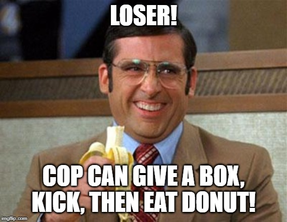 Steve Carell Banana | LOSER! COP CAN GIVE A BOX, KICK, THEN EAT DONUT! | image tagged in steve carell banana | made w/ Imgflip meme maker