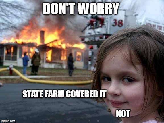 Disaster Girl Meme | DON'T WORRY STATE FARM COVERED IT                                                                                                            | image tagged in memes,disaster girl | made w/ Imgflip meme maker