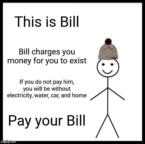 Be Like Bill Meme | This is Bill Bill charges you money for you to exist If you do not pay him, you will be without electricity, water, car, and home Pay your B | image tagged in memes,be like bill | made w/ Imgflip meme maker