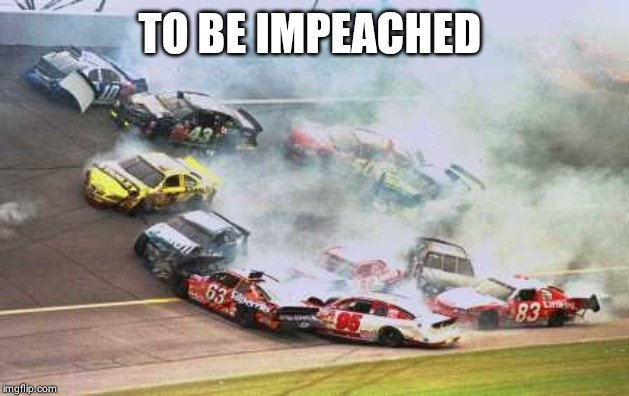 Because Race Car | TO BE IMPEACHED | image tagged in memes,because race car | made w/ Imgflip meme maker