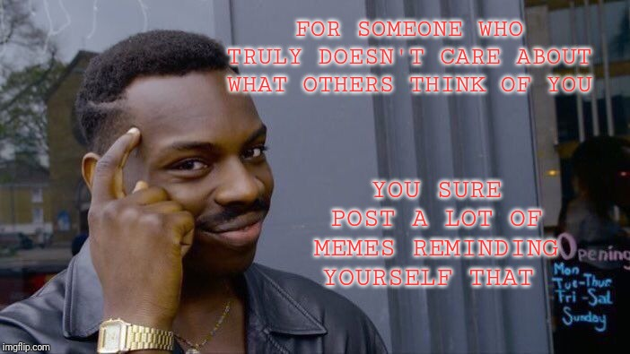 Roll Safe Think About It Meme | FOR SOMEONE WHO TRULY DOESN'T CARE ABOUT WHAT OTHERS THINK OF YOU YOU SURE POST A LOT OF MEMES REMINDING YOURSELF THAT | image tagged in memes,roll safe think about it | made w/ Imgflip meme maker