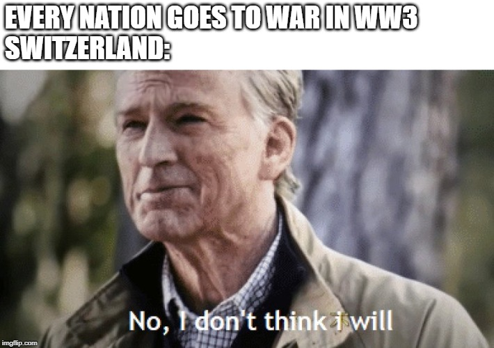 No, i dont think i will | EVERY NATION GOES TO WAR IN WW3 SWITZERLAND: | image tagged in no i dont think i will | made w/ Imgflip meme maker