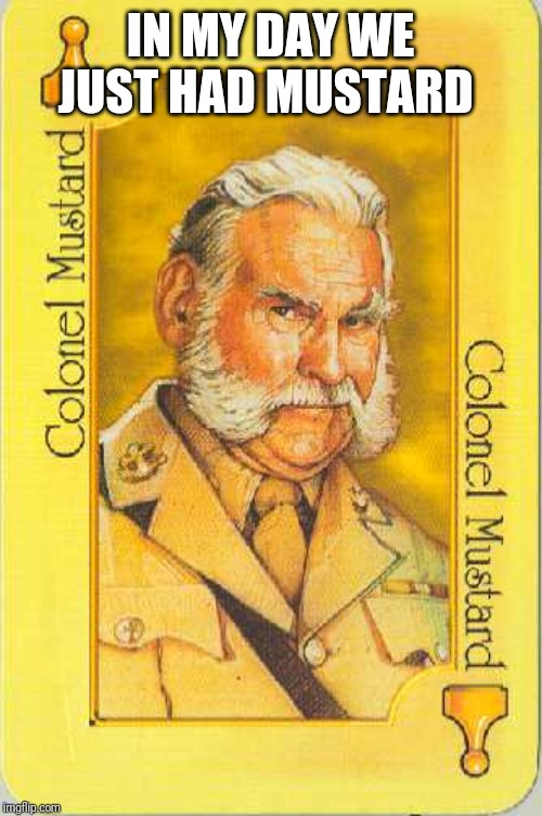 Colonel Mustard | IN MY DAY WE JUST HAD MUSTARD | image tagged in colonel mustard | made w/ Imgflip meme maker