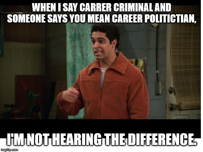 Fez on Career Politicians | WHEN I SAY CARRER CRIMINAL AND SOMEONE SAYS YOU MEAN CAREER POLITICTIAN, I'M NOT HEARING THE DIFFERENCE. | image tagged in fez,career politician | made w/ Imgflip meme maker