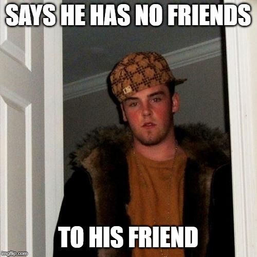 Scumbag Steve |  SAYS HE HAS NO FRIENDS; TO HIS FRIEND | image tagged in memes,scumbag steve,friends,but thats none of my business | made w/ Imgflip meme maker