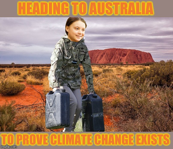 Greta Thunberg hard at work in Australia... | HEADING TO AUSTRALIA TO PROVE CLIMATE CHANGE EXISTS | image tagged in greta thunberg,climate change,australia,forest fire,arson,liberal agenda | made w/ Imgflip meme maker