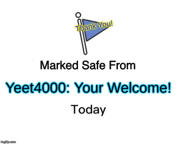 Marked Safe From Meme |  Thank You! Yeet4000: You're Welcome! | image tagged in memes,marked safe from | made w/ Imgflip meme maker