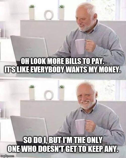 None left for me. |  OH LOOK MORE BILLS TO PAY. IT'S LIKE EVERYBODY WANTS MY MONEY. SO DO I, BUT I'M THE ONLY ONE WHO DOESN'T GET TO KEEP ANY. | image tagged in memes,hide the pain harold,poor people,payday,aaaaand its gone | made w/ Imgflip meme maker