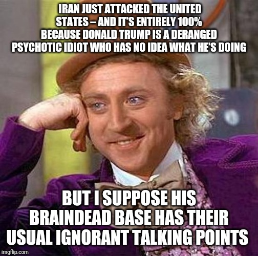 Creepy Condescending Wonka | IRAN JUST ATTACKED THE UNITED STATES – AND IT'S ENTIRELY 100% BECAUSE DONALD TRUMP IS A DERANGED PSYCHOTIC IDIOT WHO HAS NO IDEA WHAT HE'S D | image tagged in memes,creepy condescending wonka | made w/ Imgflip meme maker