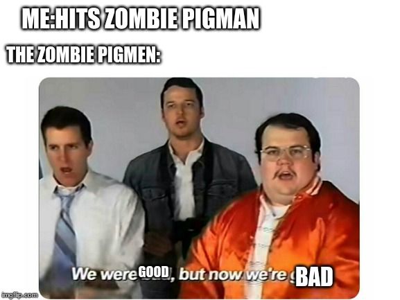 GOOD BAD ME:HITS ZOMBIE PIGMAN THE ZOMBIE PIGMEN: | image tagged in memes | made w/ Imgflip meme maker