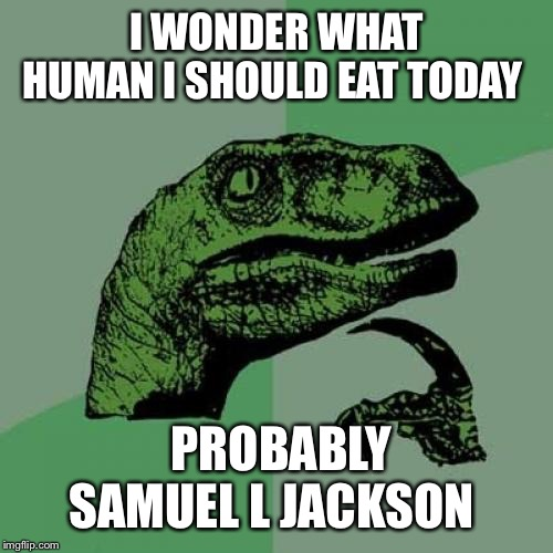 Jurassic thought |  I WONDER WHAT  HUMAN I SHOULD EAT TODAY; PROBABLY SAMUEL L JACKSON | image tagged in memes,philosoraptor,jurassic park,dinosaurs,samuel l jackson,velociraptor | made w/ Imgflip meme maker