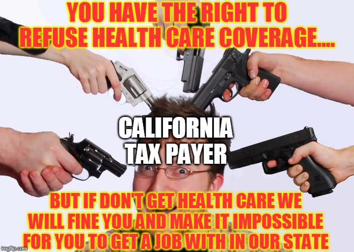 CALIFORNIA TAX PAYER YOU HAVE THE RIGHT TO REFUSE HEALTH CARE COVERAGE.... BUT IF DON'T GET HEALTH CARE WE WILL FINE YOU AND MAKE IT IMPOSSI | image tagged in california taxation | made w/ Imgflip meme maker