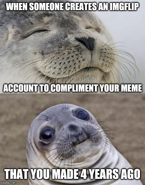 Is it just me, or does that seem stalker-ish? |  WHEN SOMEONE CREATES AN IMGFLIP; ACCOUNT TO COMPLIMENT YOUR MEME; THAT YOU MADE 4 YEARS AGO | image tagged in memes,short satisfaction vs truth,stalker,compliment,account | made w/ Imgflip meme maker
