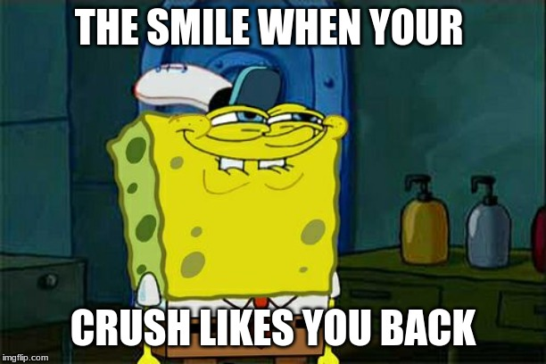 Dont You Squidward Meme | THE SMILE WHEN YOUR CRUSH LIKES YOU BACK | image tagged in memes,dont you squidward | made w/ Imgflip meme maker