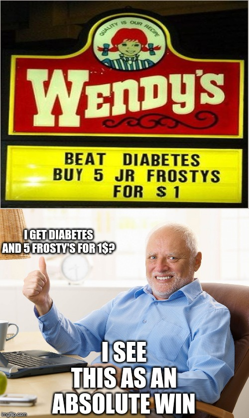 Oh yeah | I GET DIABETES AND 5 FROSTY'S FOR 1$? I SEE THIS AS AN ABSOLUTE WIN | image tagged in hide the pain harold | made w/ Imgflip meme maker