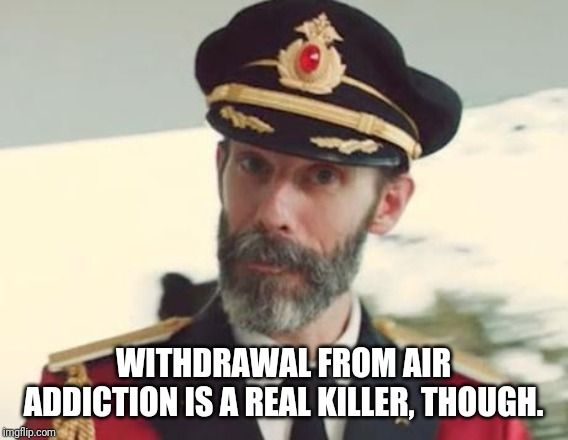 Captain Obvious | WITHDRAWAL FROM AIR ADDICTION IS A REAL KILLER, THOUGH. | image tagged in captain obvious | made w/ Imgflip meme maker