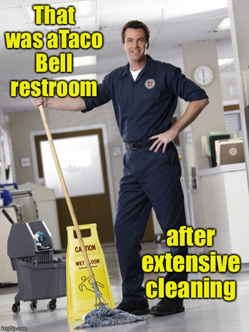Janitor | That was aTaco Bell restroom after extensive cleaning | image tagged in janitor | made w/ Imgflip meme maker