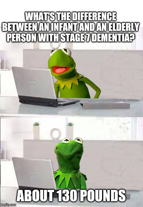 Hide The Pain Kermit | WHAT'S THE DIFFERENCE BETWEEN AN INFANT AND AN ELDERLY PERSON WITH STAGE 7 DEMENTIA? ABOUT 130 POUNDS | image tagged in hide the pain kermit | made w/ Imgflip meme maker