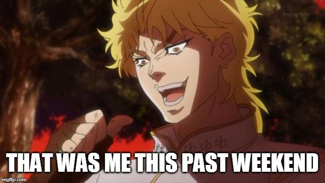 But it was me Dio | THAT WAS ME THIS PAST WEEKEND | image tagged in but it was me dio | made w/ Imgflip meme maker