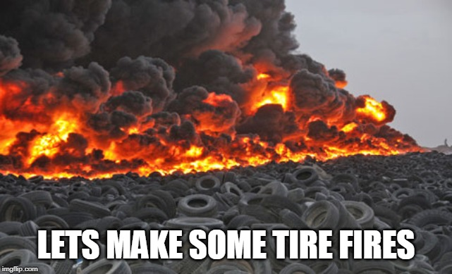 Tire fire | LETS MAKE SOME TIRE FIRES | image tagged in tire fire | made w/ Imgflip meme maker