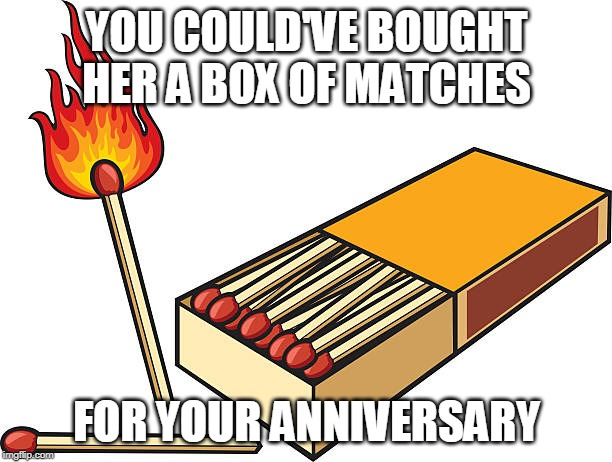 YOU COULD'VE BOUGHT HER A BOX OF MATCHES FOR YOUR ANNIVERSARY | made w/ Imgflip meme maker