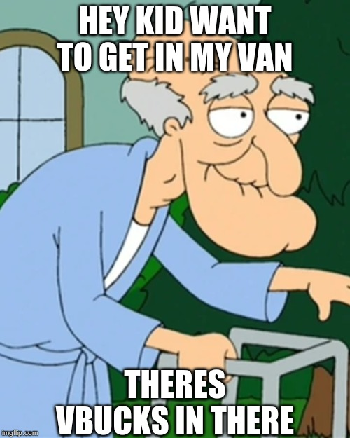vbucks scam |  HEY KID WANT TO GET IN MY VAN; THERES VBUCKS IN THERE | image tagged in meme,herbert,van,vbucks,family guy | made w/ Imgflip meme maker