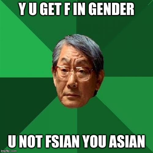High Expectations Asian Father |  Y U GET F IN GENDER; U NOT FSIAN YOU ASIAN | image tagged in memes,high expectations asian father | made w/ Imgflip meme maker
