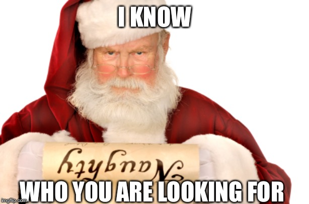 Santa Naughty List | I KNOW WHO YOU ARE LOOKING FOR | image tagged in santa naughty list | made w/ Imgflip meme maker
