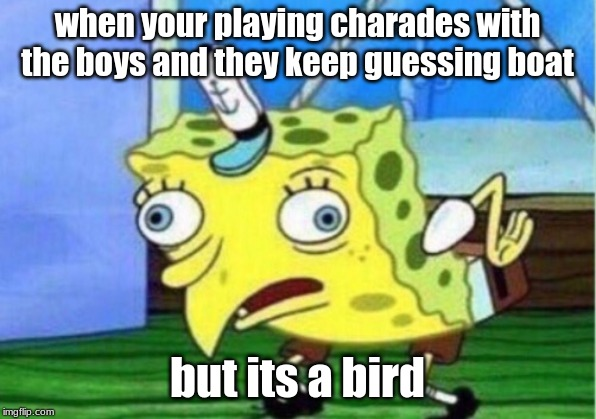 Mocking Spongebob Meme | when your playing charades with the boys and they keep guessing boat but its a bird | image tagged in memes,mocking spongebob | made w/ Imgflip meme maker
