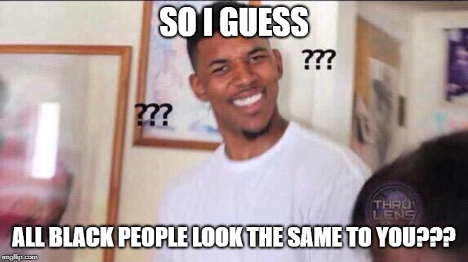 Black guy confused | SO I GUESS ALL BLACK PEOPLE LOOK THE SAME TO YOU??? | image tagged in black guy confused | made w/ Imgflip meme maker