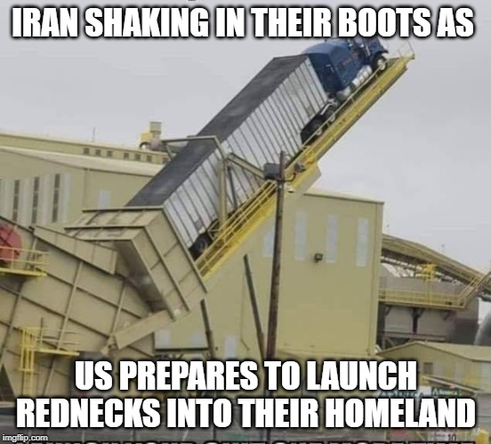 This is not going to end well |  IRAN SHAKING IN THEIR BOOTS AS; US PREPARES TO LAUNCH REDNECKS INTO THEIR HOMELAND | image tagged in funny,politics,iran,political meme | made w/ Imgflip meme maker