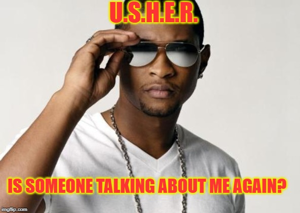 USHER COOL | IS SOMEONE TALKING ABOUT ME AGAIN? U.S.H.E.R. | image tagged in usher cool | made w/ Imgflip meme maker