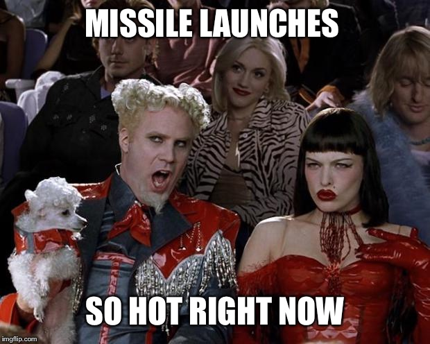 Mugatu So Hot Right Now | MISSILE LAUNCHES SO HOT RIGHT NOW | image tagged in mugatu so hot right now | made w/ Imgflip meme maker