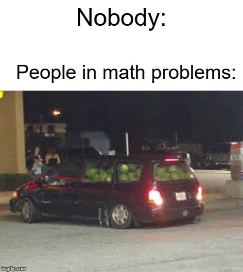 This guys has 69 watermelons |  Nobody:; People in math problems: | image tagged in math,memes,funny,nobody,watermelon,cars | made w/ Imgflip meme maker