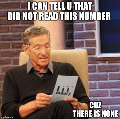 Maury Lie Detector |  I CAN TELL U THAT DID NOT READ THIS NUMBER; CUZ THERE IS NONE | image tagged in memes,maury lie detector | made w/ Imgflip meme maker