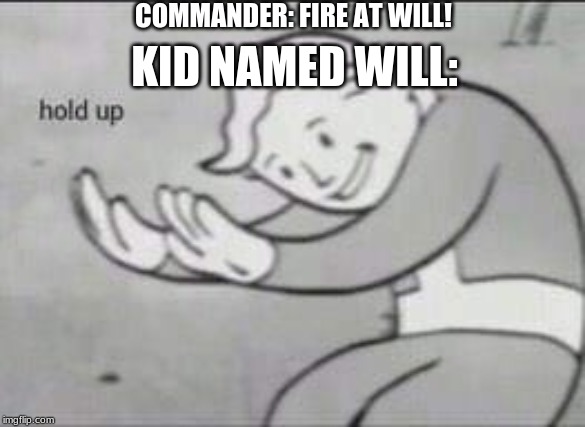 Fallout Hold Up | COMMANDER: FIRE AT WILL! KID NAMED WILL: | image tagged in fallout hold up | made w/ Imgflip meme maker