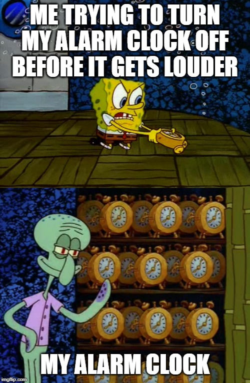 Spongebob vs Squidward Alarm Clocks | ME TRYING TO TURN MY ALARM CLOCK OFF BEFORE IT GETS LOUDER MY ALARM CLOCK | image tagged in spongebob vs squidward alarm clocks | made w/ Imgflip meme maker