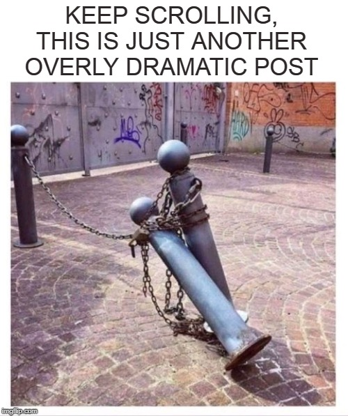 Tragedy in Chains |  KEEP SCROLLING, THIS IS JUST ANOTHER OVERLY DRAMATIC POST | image tagged in memes,overly dramatic post,posts,facebook,berlin,wall | made w/ Imgflip meme maker