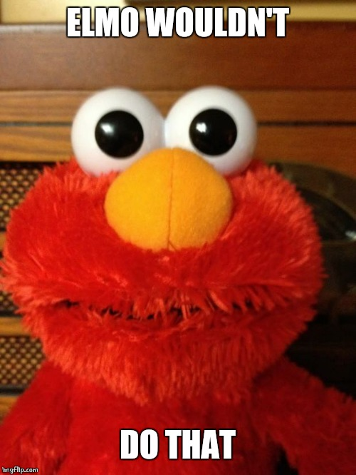 Tickle Me Hell No | ELMO WOULDN'T DO THAT | image tagged in tickle me hell no | made w/ Imgflip meme maker