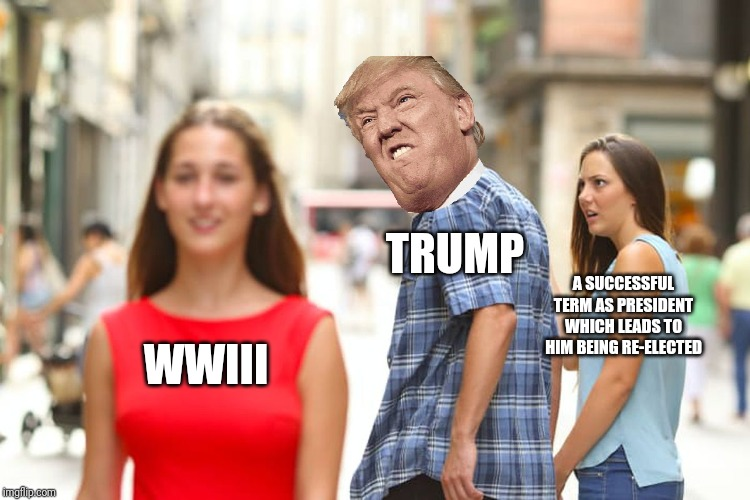 Distracted Boyfriend |  TRUMP; A SUCCESSFUL TERM AS PRESIDENT WHICH LEADS TO HIM BEING RE-ELECTED; WWIII | image tagged in memes,distracted boyfriend | made w/ Imgflip meme maker