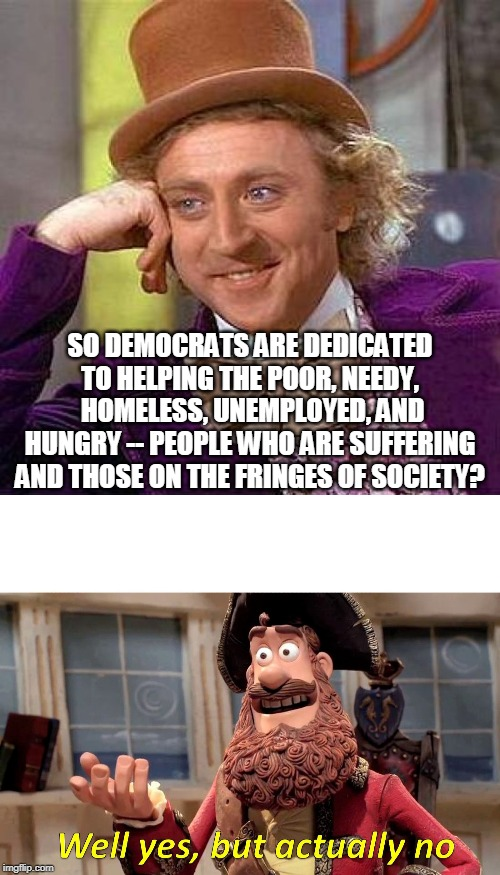 Don't look at what we do, listen to what we say | SO DEMOCRATS ARE DEDICATED TO HELPING THE POOR, NEEDY,  HOMELESS, UNEMPLOYED, AND HUNGRY -- PEOPLE WHO ARE SUFFERING AND THOSE ON THE FRINGE | image tagged in memes,creepy condescending wonka,well yes but actually no,democrats,marginalized,poor people | made w/ Imgflip meme maker