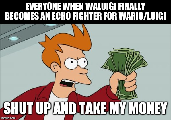 Shut Up And Take My Money Fry Meme |  EVERYONE WHEN WALUIGI FINALLY BECOMES AN ECHO FIGHTER FOR WARIO/LUIGI; SHUT UP AND TAKE MY MONEY | image tagged in memes,shut up and take my money fry | made w/ Imgflip meme maker
