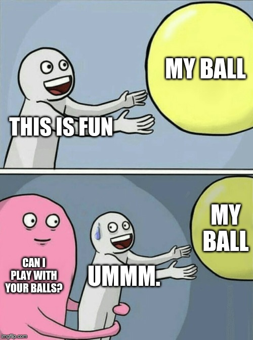 Running Away Balloon Meme | THIS IS FUN MY BALL CAN I PLAY WITH YOUR BALLS? UMMM. MY BALL | image tagged in memes,running away balloon | made w/ Imgflip meme maker