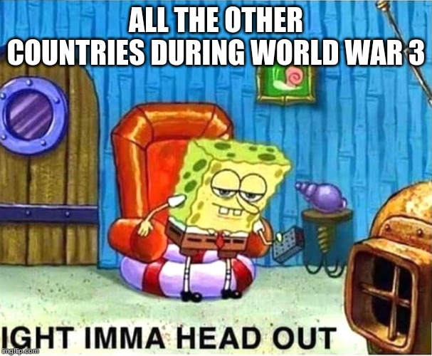SpongeBob Ight Ima Head Out Babys Born |  ALL THE OTHER COUNTRIES DURING WORLD WAR 3 | image tagged in spongebob ight ima head out babys born | made w/ Imgflip meme maker