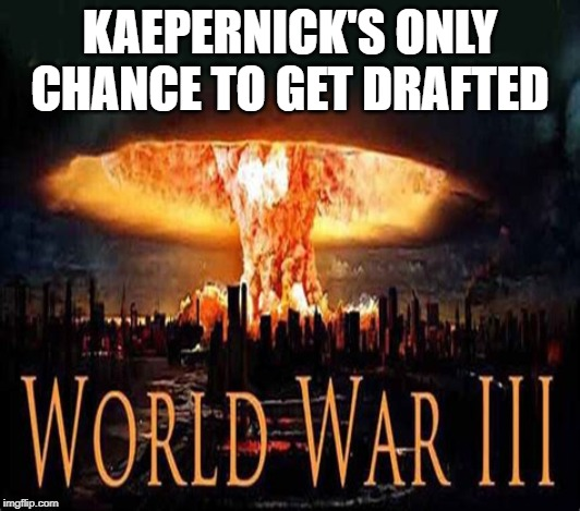 Last chance |  KAEPERNICK'S ONLY CHANCE TO GET DRAFTED | image tagged in colin kaepernick,ww3 | made w/ Imgflip meme maker
