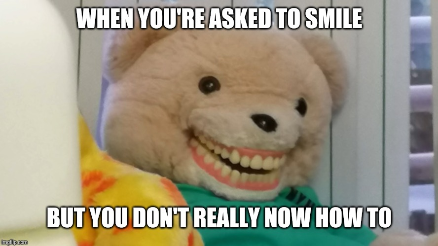 When I'm asked to smile |  WHEN YOU'RE ASKED TO SMILE; BUT YOU DON'T REALLY NOW HOW TO | image tagged in smile teddy,memes,relatable,yeah | made w/ Imgflip meme maker