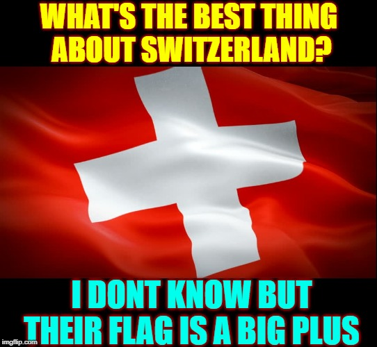 Bad Math Jokes  #1 |  WHAT'S THE BEST THING     ABOUT SWITZERLAND? I DONT KNOW BUT THEIR FLAG IS A BIG PLUS | image tagged in vince vance,switzerland,swiss,flag,plus sign,swiss confederation | made w/ Imgflip meme maker